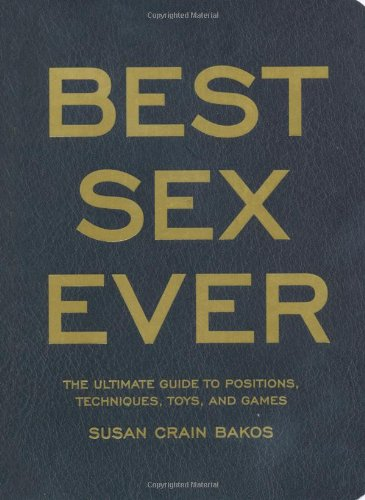 Best Sex Ever: The Ultimate Guide to Positions, Techniques, Toys, and Games ebook