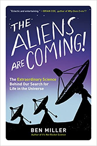 The Aliens Are Coming!: The Extraordinary Science Behind Our