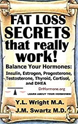 Fat Loss Secrets That Really Work! Balance Your Hormones: Insulin, Estrogen, Progesterone, Testosterone, Thyroid, Cortisol, and DHEA (Bioidentical Hormones Book 4)