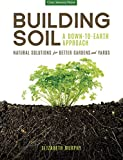 Building Soil: A Down-to-Earth Approach: Natural Solutions for Better Gardens & Yards