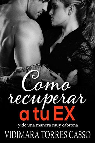 Como recuperar a tu EX: y de una manera muy cabrona (Spanish Edition)
