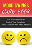 MOOD SWINGS CURE BOOK, Learn Mood Therapy To Control Your Emotions, Mood Disorders And Panic Attacks !! (Mood Cure, Depression, Anxiety Management)