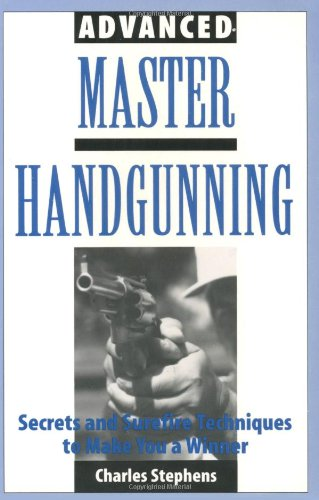 Advanced Master Handgunning: Secrets And Surefire Techniques To Make You A Winner -