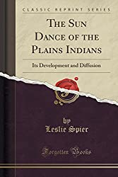 The Sun Dance of the Plains Indians: Its Development and Diffusion (Classic Reprint)