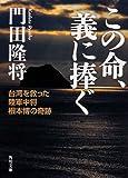 「この命、義に捧ぐー台湾を救った陸軍中将根本博の奇跡」門田 隆将