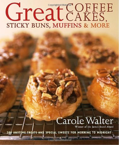 Great Coffee Cakes, Sticky Buns, Muffins & More: 200 Anytime Treats and Special Sweets for Morning to Midnight by Carole Walter