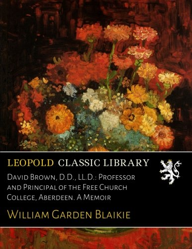 David Brown, D.D., LL.D.: Professor and Principal of the Free Church College, Aberdeen. A Memoir pdf