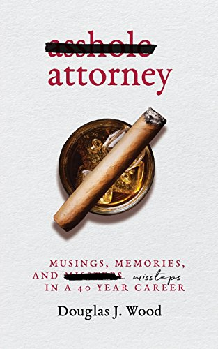 Asshole Attorney: Musings, Memories, and Missteps in a 40 Year Career