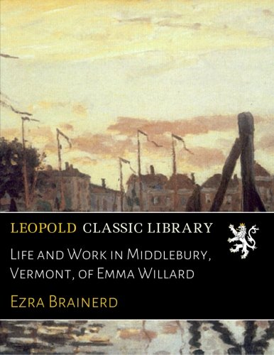 Life and Work in Middlebury, Vermont, of Emma Willard