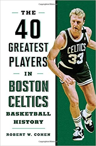 40 Greatest Players in Boston Celtics Basketball History  Robert W. Cohen   9781608936250  Amazon.com  Books a4b61dd8ee91