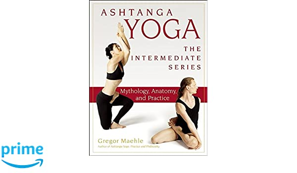 Ashtanga Yoga - The Intermediate Series: Anatomy and ...