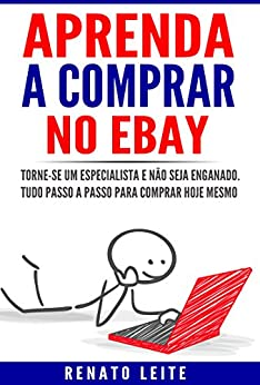 Aprenda a comprar no Ebay: Torne-se um especialista e não seja enganado. Tudo passo a passo para comprar hoje mesmo. por [Leite, Renato]