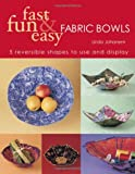 Fast, Fun & Easy Fabric Bowls: Five Reversible Shapes for Use and Display