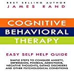 Cognitive Behavioral Therapy (CBT): Easy Self Help Guide: Simple Steps To Conquer Anxiety, Depression, Phobias, Addictions, Negative Thoughts, Eating Disorders And Other Psychological Conditions | James Rand