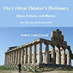 The Critical Thinker's Dictionary: Biases, Fallacies, and Illusions and What You Can Do About Them | Robert Carroll