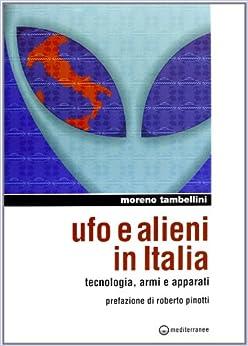 Ufo e alieni in Italia. Tecnologia, armi e apparati (Ufologia)