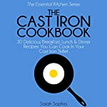 The Cast Iron Cookbook: 30 Delicious Breakfast, Lunch and Dinner Recipes You Can Cook in Your Cast Iron Skillet : The Essential Kitchen Series, Book 3 | Sarah Sophia