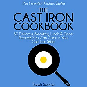 The Cast Iron Cookbook: 30 Delicious Breakfast, Lunch and Dinner Recipes You Can Cook in Your Cast Iron Skillet Audiobook
