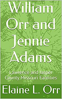 William Orr and Jennie Adams: Lawrence and Jasper County Missouri Families by [Orr, Elaine L.]