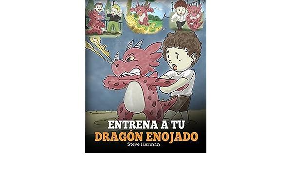 Entrena a Tu Dragón Enojado (Train Your Angry Dragon): Enseña a Tu Dragón a Ser Paciente. Un Adorable Cuento Infantil Para Enseñar a Los Niños Sobre y El ...