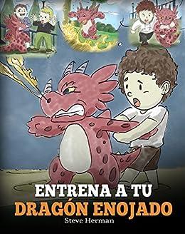 Entrena a Tu Dragón Enojado (Train Your Angry Dragon): Enseña a Tu Dragón a Ser ...