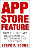 App Store Feature: How the Best App Developers Get Featured by The App Stores: The step by step process to get your app featured by Apple