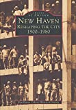 New Haven: Reshaping the City 1900-1980 (CT) (Images of America)