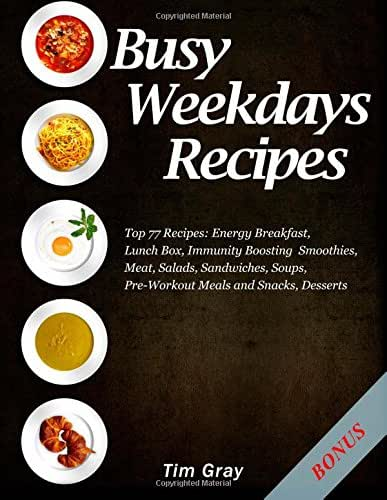 Busy Weekdays Recipes: Top 77 Recipes: Energy Breakfast, Lunch Box, Immunity Boosting Smoothies, Meat, Salads, Sandwiches, Soups, Pre-Workout Meals and Snacks, Desserts