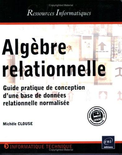 Algèbre relationnelle - Guide pratique de conception d une base de données relationnelle normalisée Broché – 10 mars 2008 Michelle CLOUSE Editions ENI 2746041545 9782746041547_PROL_US