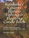 Kankakee County Illinois Fishing & Floating Guide Book: Complete fishing and floating information for Kankakee County Illinois (Illinois Fishing & Floating Guide Books)