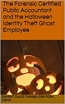The Forensic Certified Public Accountant and the Halloween Identity Theft Ghost Employee (The Forensic Certified Public Accountant and ... Book 2) by [Thrash CPA FCPA CGMA, Dwight David]
