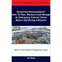 Disaster Management: How to Plan, Resource and Manage an Emergency Control Centre Before and During a Disaster (Disaster Management How To Guides Book 5)