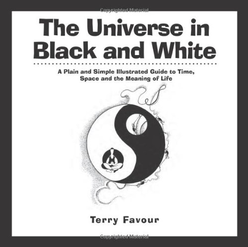 The Universe in Black and White: A Plain and Simple Illustrated Guide to Time, Space, and the Meaning of Life pdf epub