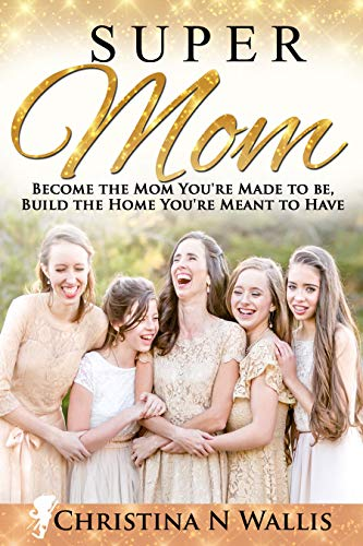 SuperMom: Become the mom you're made to be, build the home you're meant to have by [Wallis, Christina]