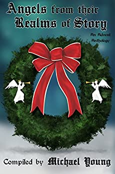 Angels from Their Realms of Story (Advent Anthologies Book 3) by [Young, Michael D.]