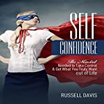 Self-Confidence: The Mindset Needed to Take Control & Get What You Truly Want out of Life | Russell Davis