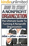 How To Start A Nonprofit Organization: The Ultimate Guide To Forming A Nonprofit Organization (how to start a nonprofit organization, non profit organization, nonprofit, non-profit)
