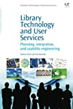 Library Technology and User Services: Planning, Integration, and Usability Engineering (Chandos Information Professional Series)