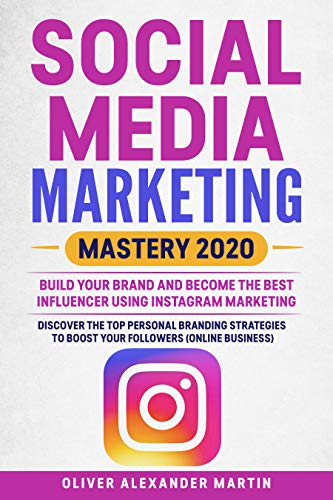 SOCIAL MEDIA  MARKETING  MASTERY 2020: BUILD YOUR BRAND AND BECOME THE BEST INFLUENCER USING INSTAGRAM MARKETING.DISCOVER THE TOP PERSONAL BRANDING STRATEGIES ... TO BOOST YOUR FOLLOWERS (ONLINE BUSINESS)
