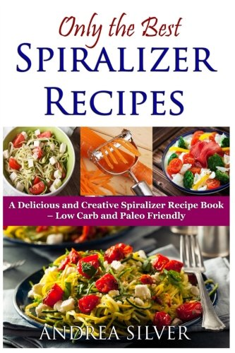 Only the Best Spiralizer Recipes: A Delicious and Creative Spiralizer Recipe Book - Low Carb and Paleo Friendly (Andrea Silver Healthy Recipes) (Volume 15)