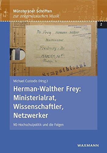 Herman-Walther Frey: Ministerialrat, Wissenschaftler, Netzwerker: NS-Hochschulpolitik und die Folgen (Münsteraner Schriften zur zeitgenössischen Musik)