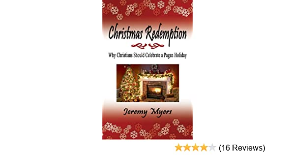 christmas redemption why christians should celebrate a pagan holiday kindle edition by jeremy myers religion spirituality kindle ebooks amazoncom