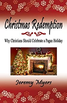 Christmas Redemption: Why Christians Should Celebrate a Pagan Holiday by [Myers, Jeremy]