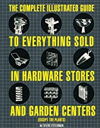 The Complete Illustrated Guide to Everything Sold in Hardware Stores and Garden Centers: (Except the Plants) by Steve Ettlinger (2003-04-03)
