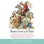 Secret Lives of the Tsars: Three Centuries of Autocracy, Debauchery, Betrayal, Murder, and Madness from Romanov Russia | Michael Farquhar