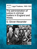 The administration of justice in criminal matters in England and Wales, G. Glover Alexander, 1240125070