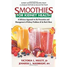 Smoothies for Kidney Health: A Delicious Approach to the Prevention and Management of Kidney Problems & So Much More
