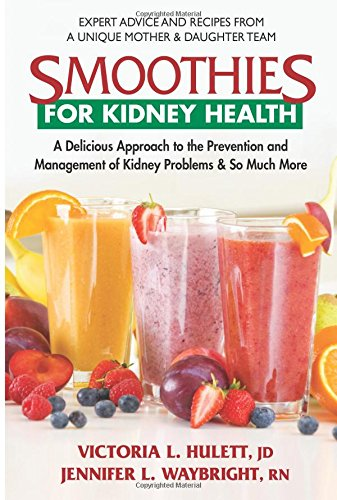 Smoothies for Kidney Health: A Delicious Approach to the Prevention and Management of Kidney Problems & So Much More by Victoria L. Hulett JD JD, Jennifer L. Waybright  RN