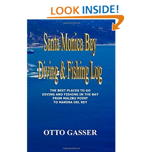Santa Monica Bay Diving and Fishing Log: The Best Places to go Diving and Fishing in the Bay from Malibu Point to Marina Del Rey Otto Gasser