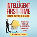 The Intelligent First-Time Home Buyer's Guide: How to Save Money and Eliminate Risks when Buying a House Audiobook by Jennifer Dove Narrated by Robin McKay